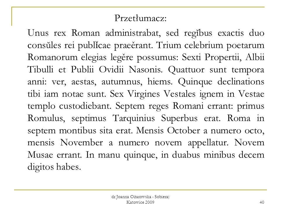dr Joanna Ożarowska - Sobieraj Katowice 2009 40 Przetłumacz: Unus rex Roman administrabat, sed regĭbus exactis duo consŭles rei publ ǐ cae praeěrant.