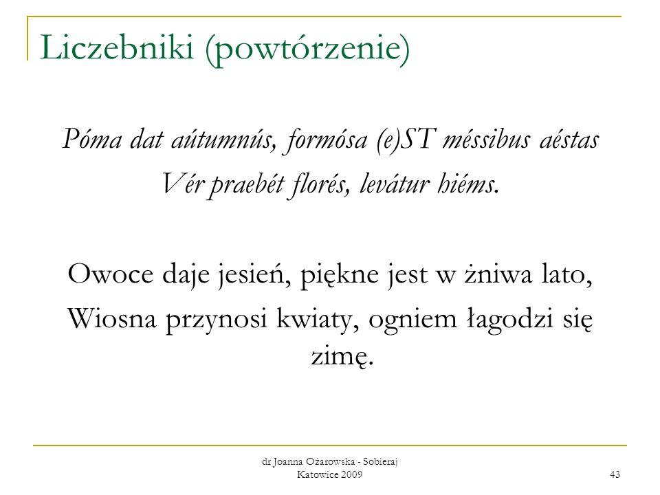 dr Joanna Ożarowska - Sobieraj Katowice 2009 43 Liczebniki (powtórzenie) Póma dat aútumnús, formósa (e)ST méssibus aéstas Vér praebét florés, levátur