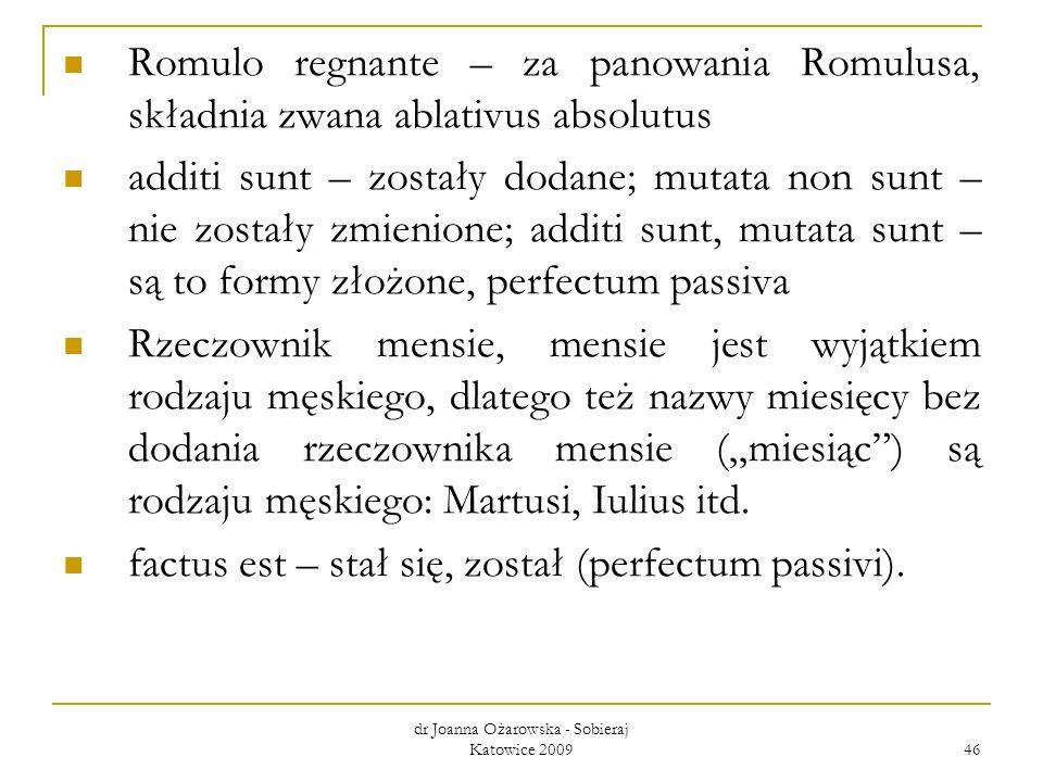 dr Joanna Ożarowska - Sobieraj Katowice 2009 46 Romulo regnante – za panowania Romulusa, składnia zwana ablativus absolutus additi sunt – zostały doda