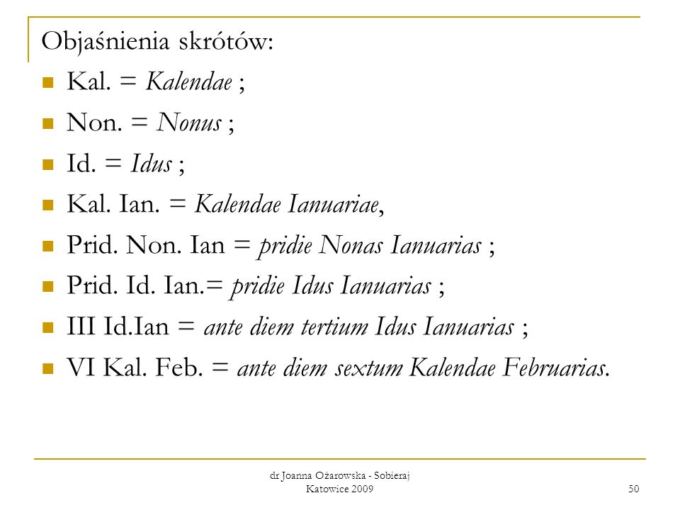 dr Joanna Ożarowska - Sobieraj Katowice 2009 50 Objaśnienia skrótów: Kal. = Kalendae ; Non. = Nonus ; Id. = Idus ; Kal. Ian. = Kalendae Ianuariae, Pri