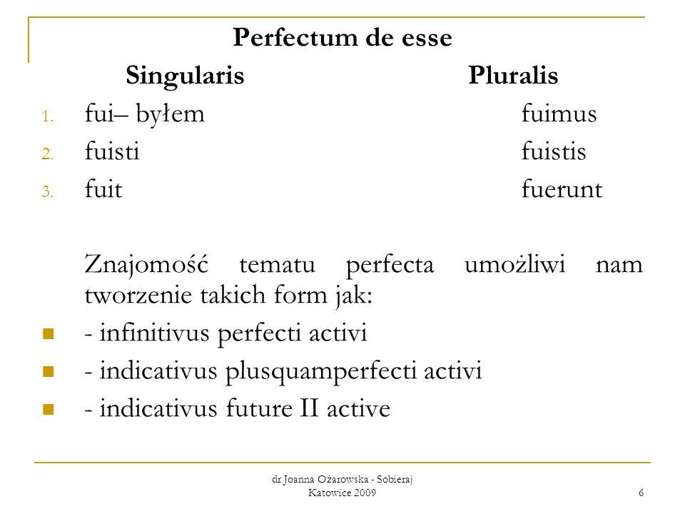 dr Joanna Ożarowska - Sobieraj Katowice 2009 6 Perfectum de esse SingularisPluralis 1. fui– byłem fuimus 2. fuisti fuistis 3. fuitfuerunt Znajomość te