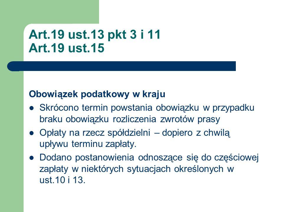 Art.19 ust.13 pkt 3 i 11 Art.19 ust.15 Obowiązek podatkowy w kraju Skrócono termin powstania obowiązku w przypadku braku obowiązku rozliczenia zwrotów