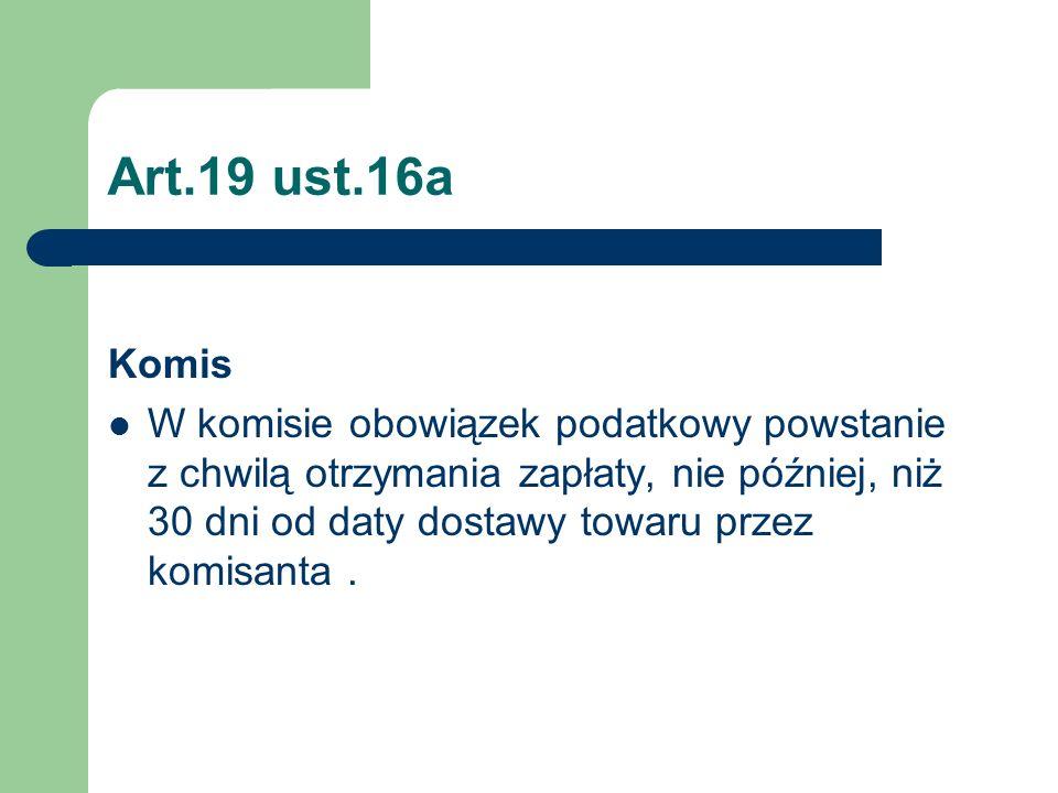 Art.19 ust.16a Komis W komisie obowiązek podatkowy powstanie z chwilą otrzymania zapłaty, nie później, niż 30 dni od daty dostawy towaru przez komisan