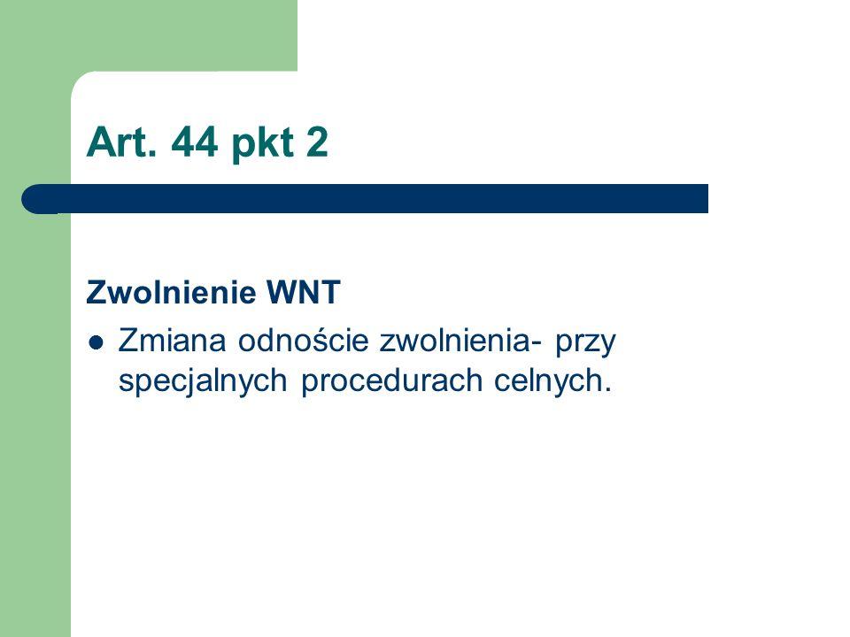 Art. 44 pkt 2 Zwolnienie WNT Zmiana odnoście zwolnienia- przy specjalnych procedurach celnych.