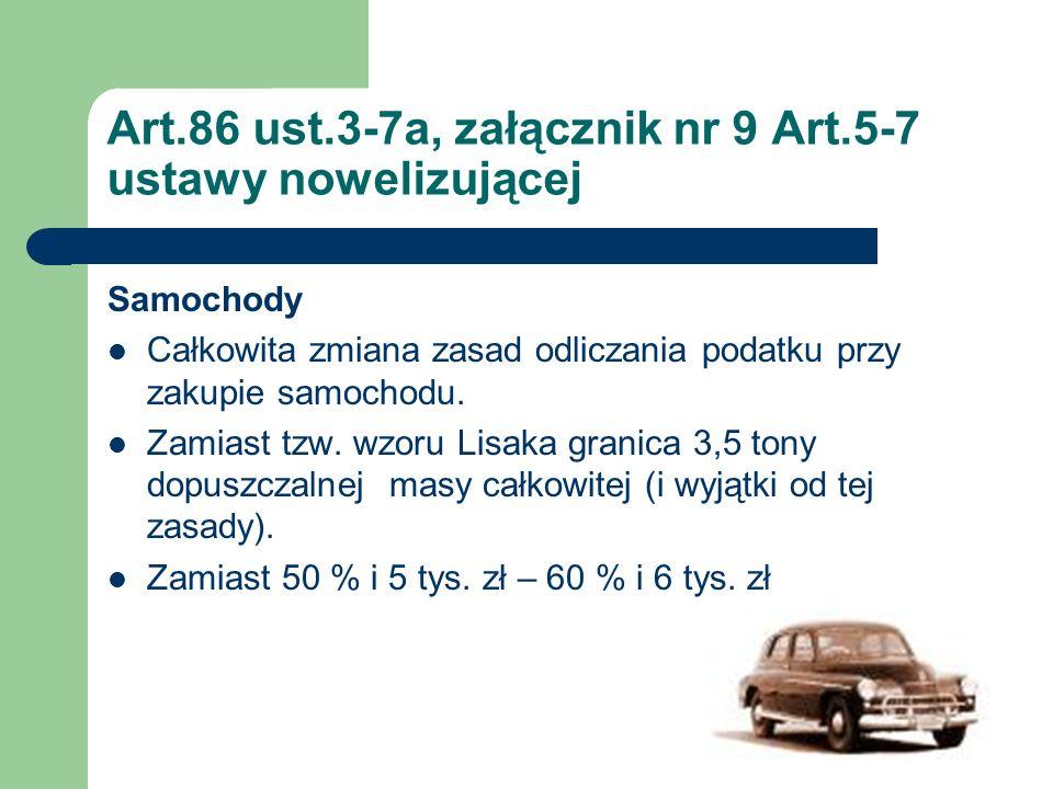 Art.86 ust.3-7a, załącznik nr 9 Art.5-7 ustawy nowelizującej Samochody Całkowita zmiana zasad odliczania podatku przy zakupie samochodu. Zamiast tzw.