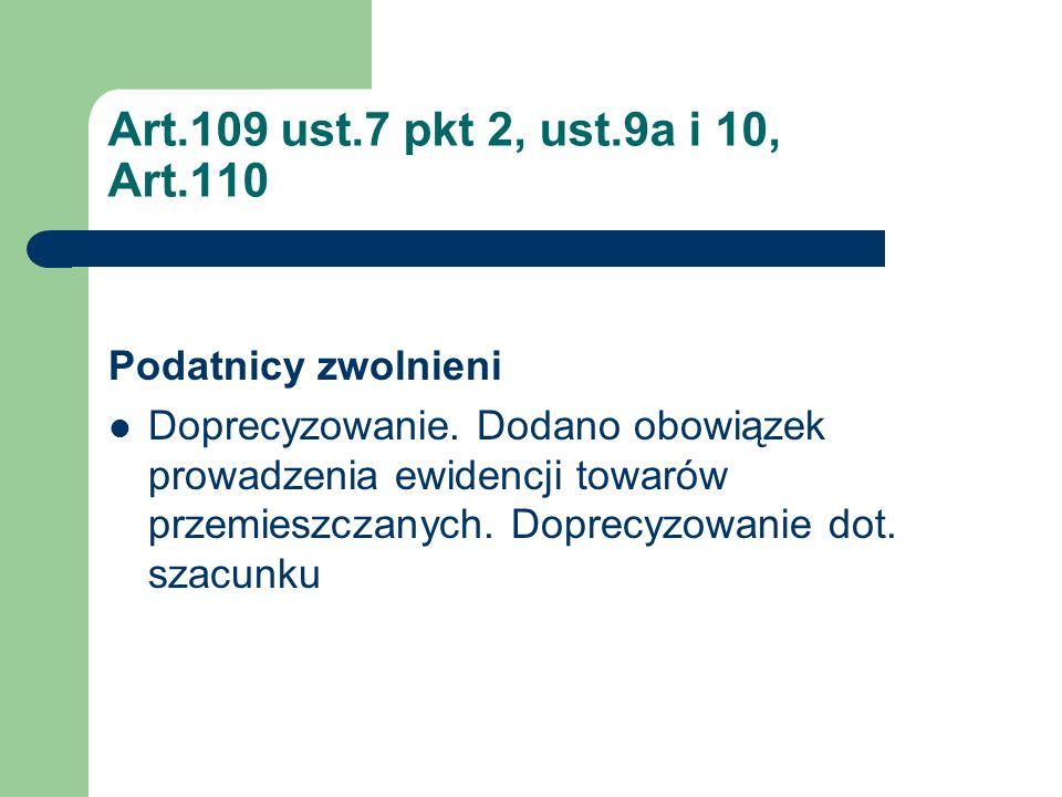 Art.109 ust.7 pkt 2, ust.9a i 10, Art.110 Podatnicy zwolnieni Doprecyzowanie. Dodano obowiązek prowadzenia ewidencji towarów przemieszczanych. Doprecy