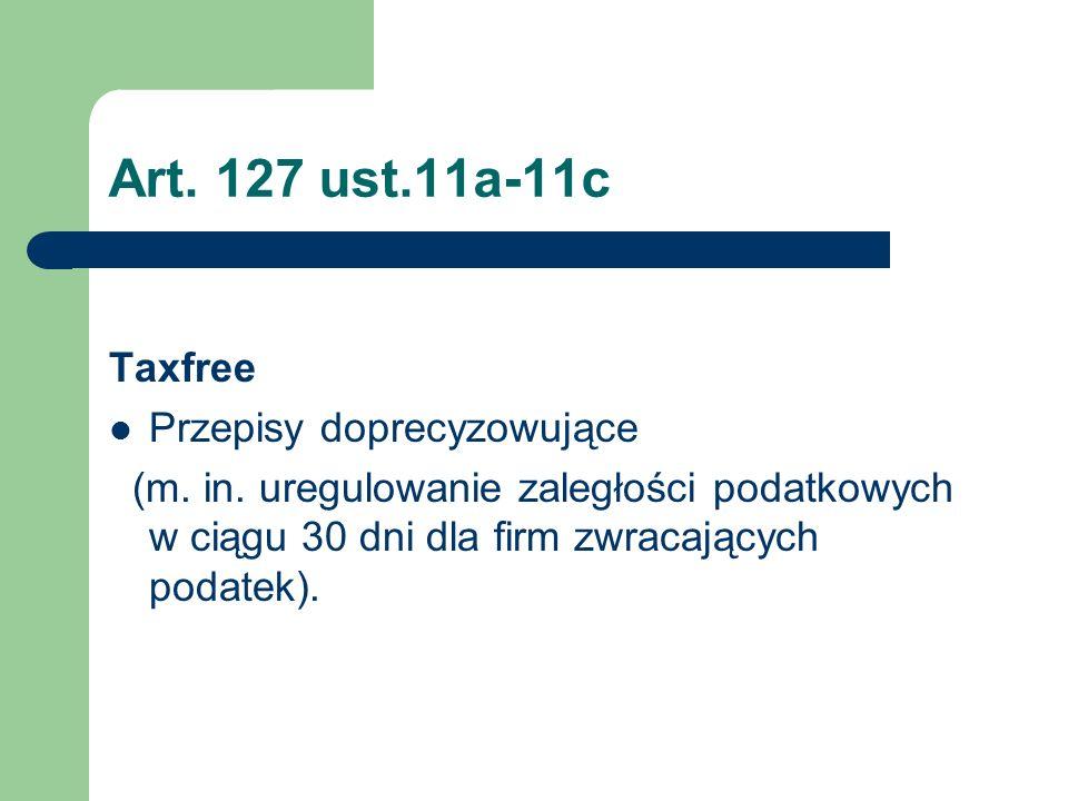 Art. 127 ust.11a-11c Taxfree Przepisy doprecyzowujące (m. in. uregulowanie zaległości podatkowych w ciągu 30 dni dla firm zwracających podatek).