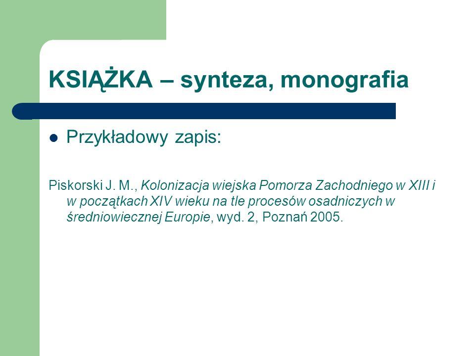 KSIĄŻKA – synteza, monografia Przykładowy zapis: Piskorski J. M., Kolonizacja wiejska Pomorza Zachodniego w XIII i w początkach XIV wieku na tle proce