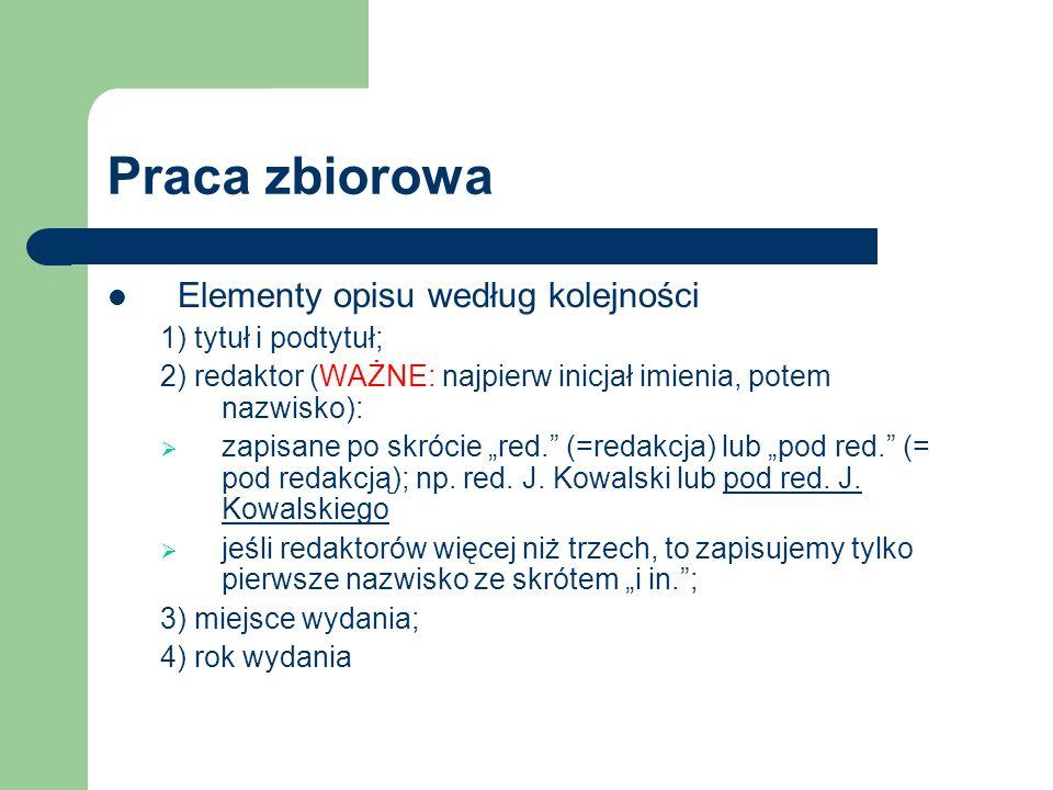 Praca zbiorowa Elementy opisu według kolejności 1) tytuł i podtytuł; 2) redaktor (WAŻNE: najpierw inicjał imienia, potem nazwisko): zapisane po skróci