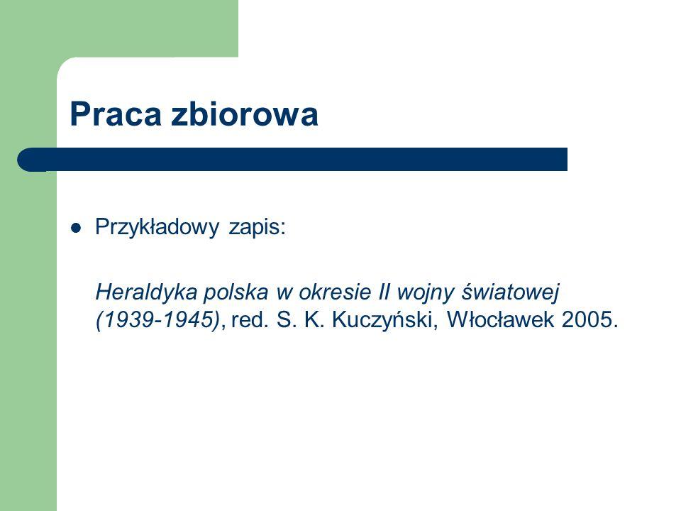 Praca zbiorowa Przykładowy zapis: Heraldyka polska w okresie II wojny światowej (1939-1945), red. S. K. Kuczyński, Włocławek 2005.