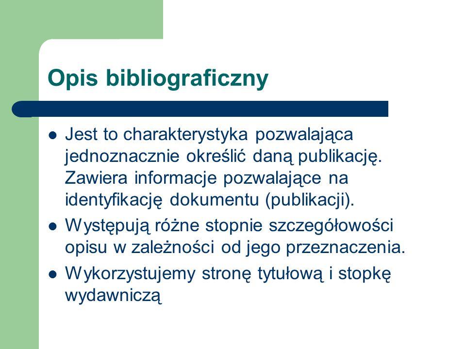 Opis bibliograficzny Jest to charakterystyka pozwalająca jednoznacznie określić daną publikację. Zawiera informacje pozwalające na identyfikację dokum