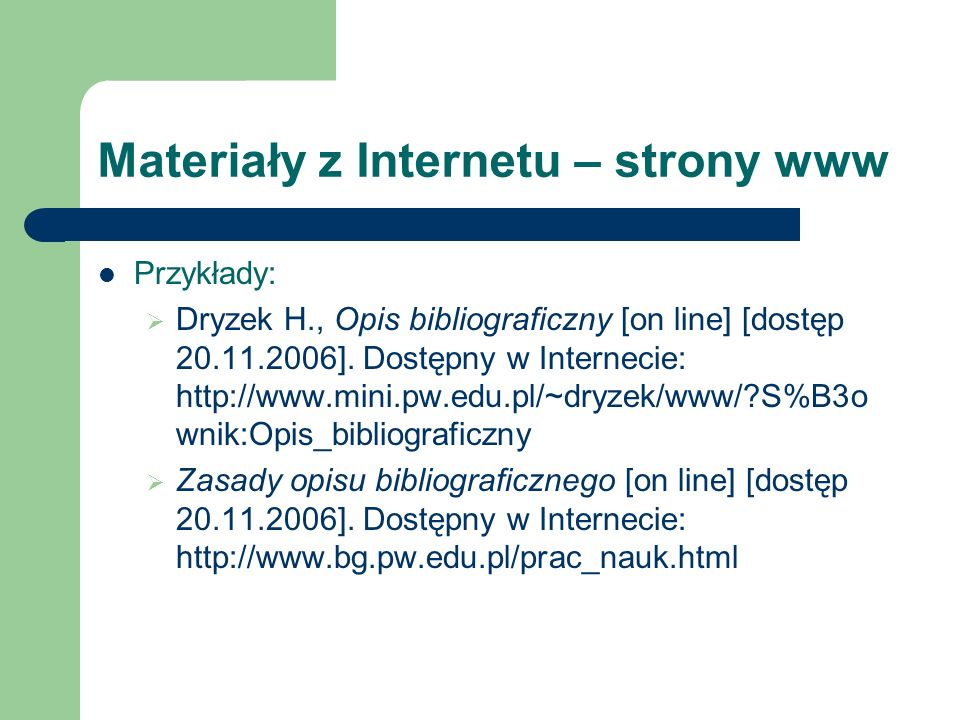 Materiały z Internetu – strony www Przykłady: Dryzek H., Opis bibliograficzny [on line] [dostęp 20.11.2006]. Dostępny w Internecie: http://www.mini.pw