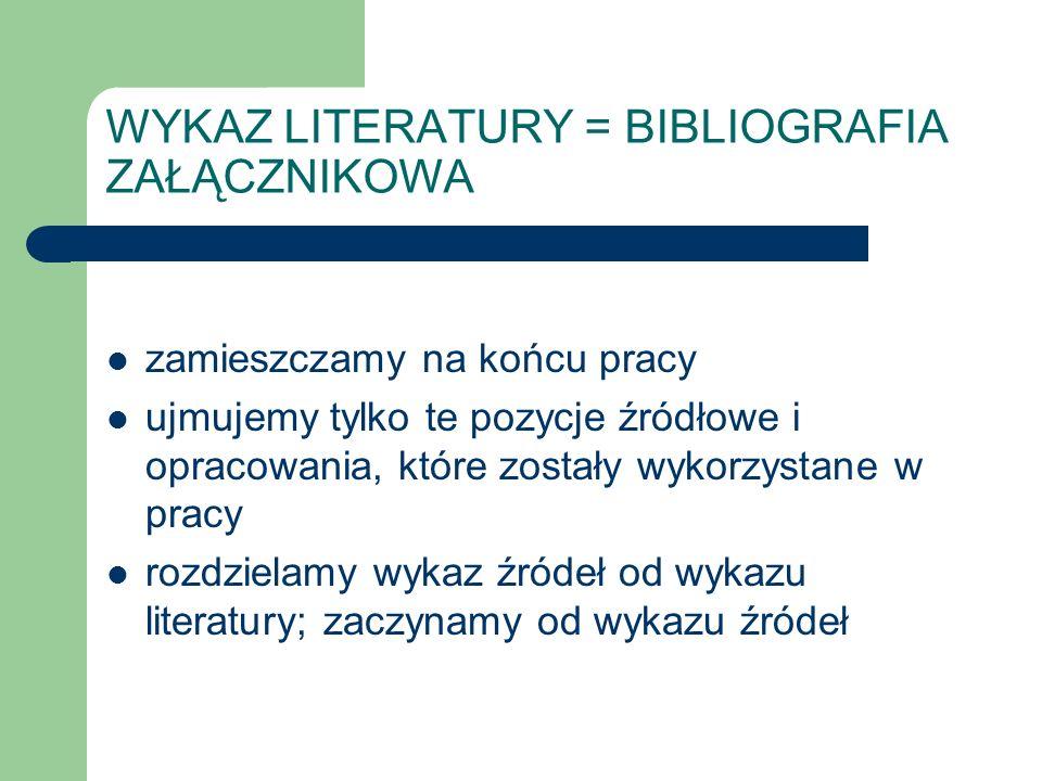 WYKAZ LITERATURY = BIBLIOGRAFIA ZAŁĄCZNIKOWA zamieszczamy na końcu pracy ujmujemy tylko te pozycje źródłowe i opracowania, które zostały wykorzystane