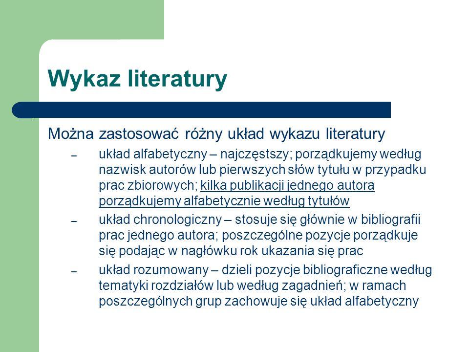Wykaz literatury Można zastosować różny układ wykazu literatury – układ alfabetyczny – najczęstszy; porządkujemy według nazwisk autorów lub pierwszych