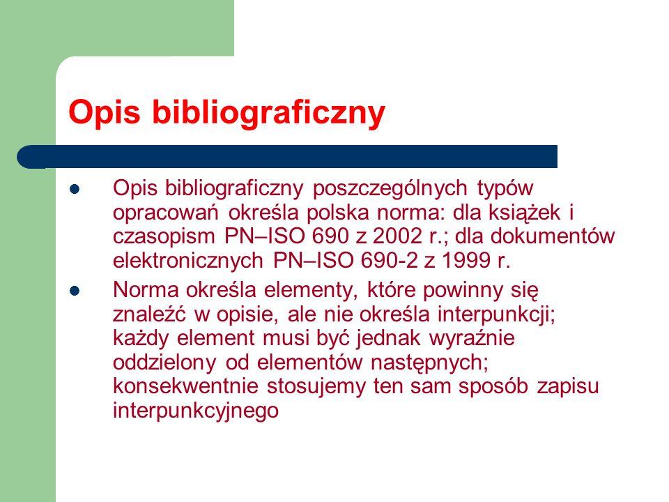 Opis bibliograficzny Opis bibliograficzny poszczególnych typów opracowań określa polska norma: dla książek i czasopism PN–ISO 690 z 2002 r.; dla dokum