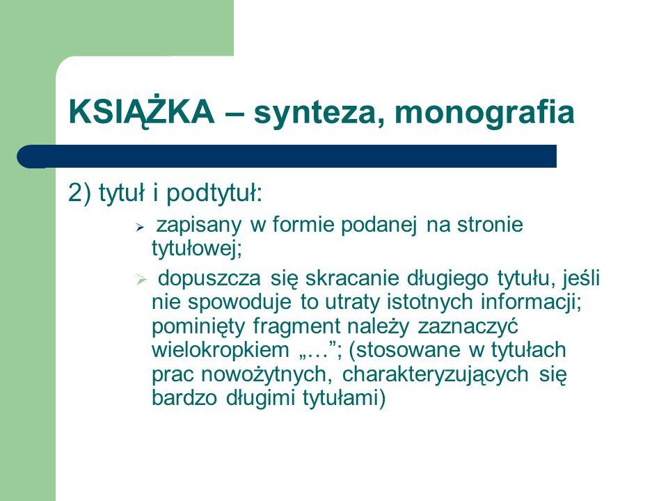 KSIĄŻKA – synteza, monografia 2) tytuł i podtytuł: zapisany w formie podanej na stronie tytułowej; dopuszcza się skracanie długiego tytułu, jeśli nie