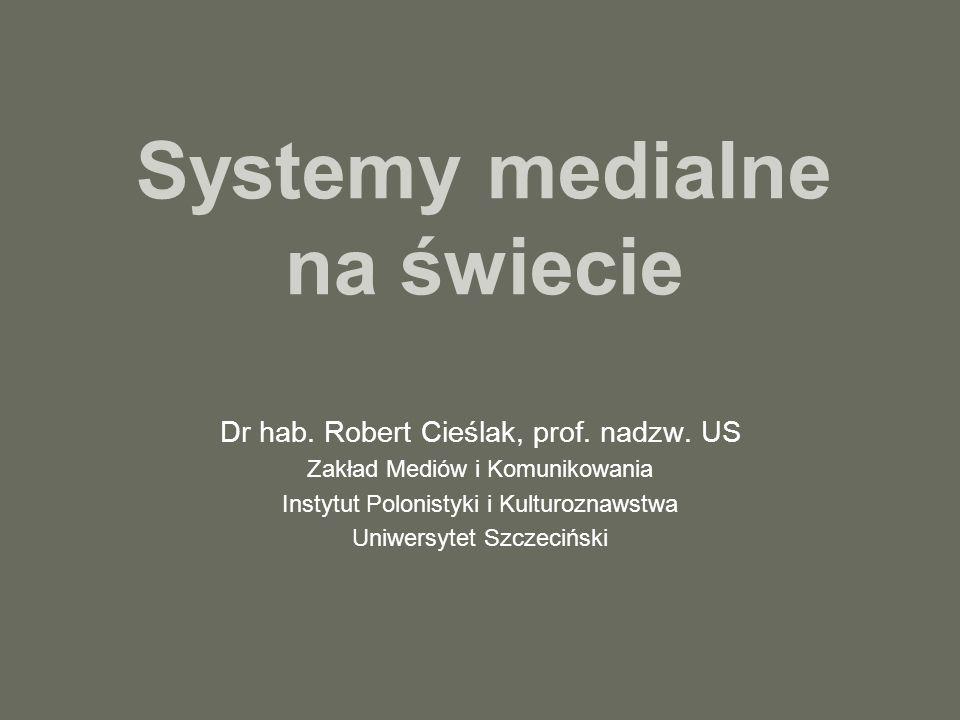 Systemy medialne na świecie Dr hab. Robert Cieślak, prof. nadzw. US Zakład Mediów i Komunikowania Instytut Polonistyki i Kulturoznawstwa Uniwersytet S