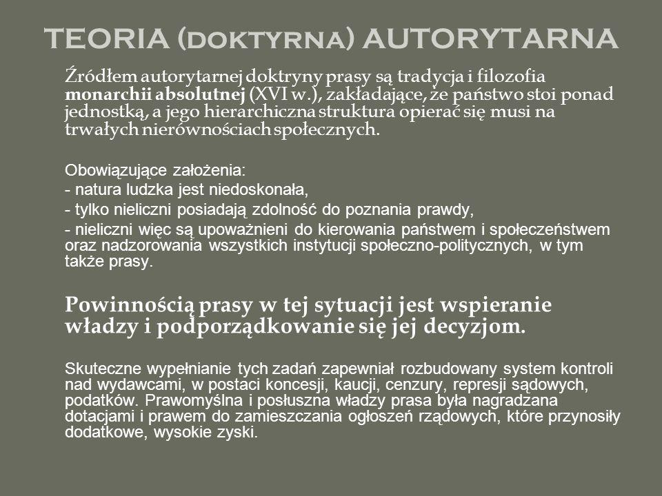 TEORIA (doktyrna) AUTORYTARNA Źródłem autorytarnej doktryny prasy są tradycja i filozofia monarchii absolutnej (XVI w.), zakładające, że państwo stoi