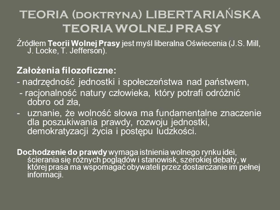 TEORIA (doktryna) LIBERTARIA Ń SKA TEORIA WOLNEJ PRASY Źródłem Teorii Wolnej Prasy jest myśl liberalna Oświecenia (J.S. Mill, J. Locke, T. Jefferson).