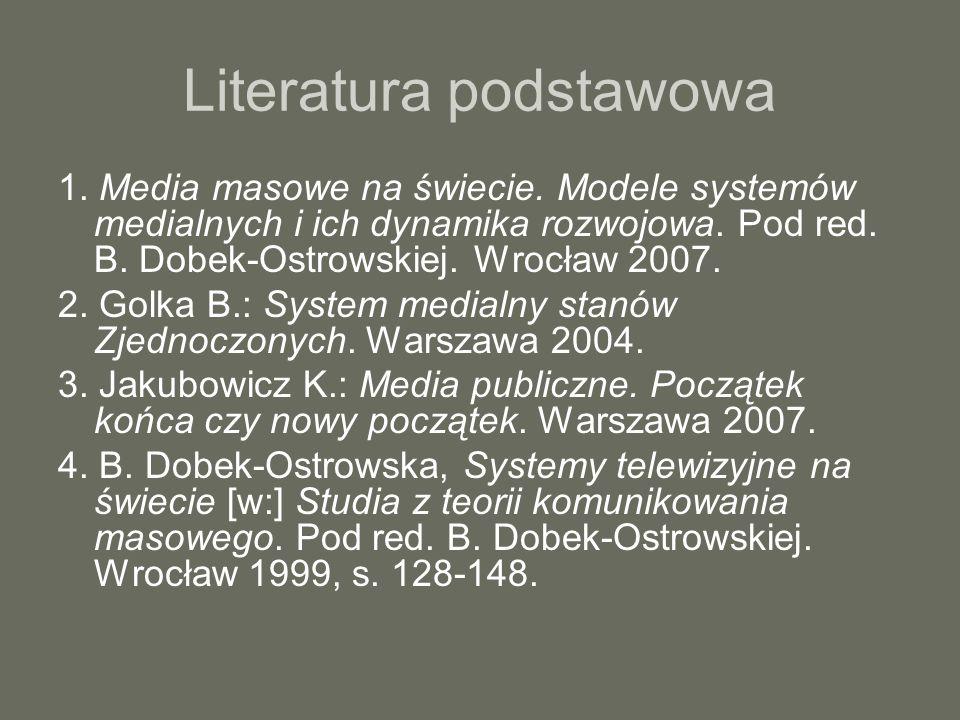Literatura podstawowa 1. Media masowe na świecie. Modele systemów medialnych i ich dynamika rozwojowa. Pod red. B. Dobek-Ostrowskiej. Wrocław 2007. 2.