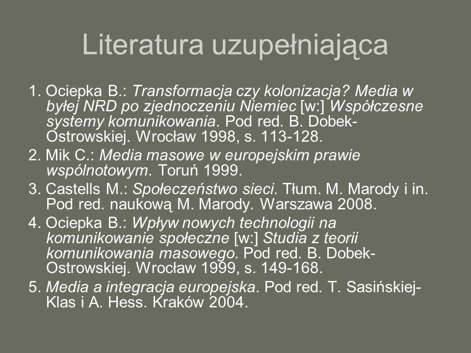 Literatura uzupełniająca 1. Ociepka B.: Transformacja czy kolonizacja? Media w byłej NRD po zjednoczeniu Niemiec [w:] Współczesne systemy komunikowani