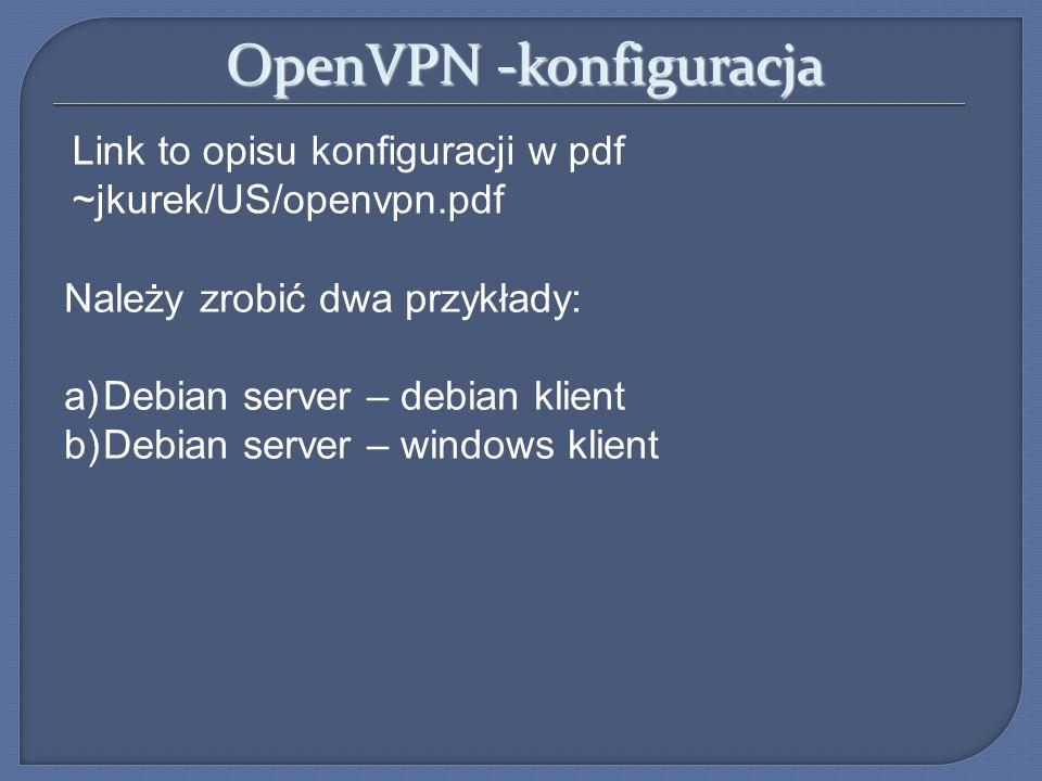 OpenVPN -konfiguracja Link to opisu konfiguracji w pdf ~jkurek/US/openvpn.pdf Należy zrobić dwa przykłady: a)Debian server – debian klient b)Debian se
