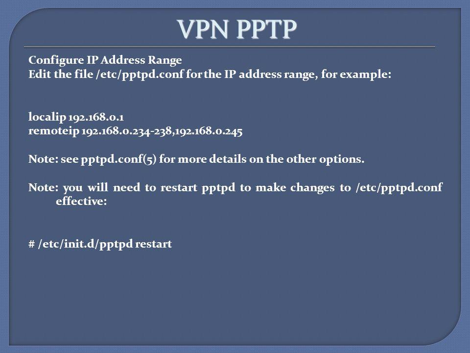 VPN PPTP Configure IP Address Range Edit the file /etc/pptpd.conf for the IP address range, for example: localip 192.168.0.1 remoteip 192.168.0.234-23
