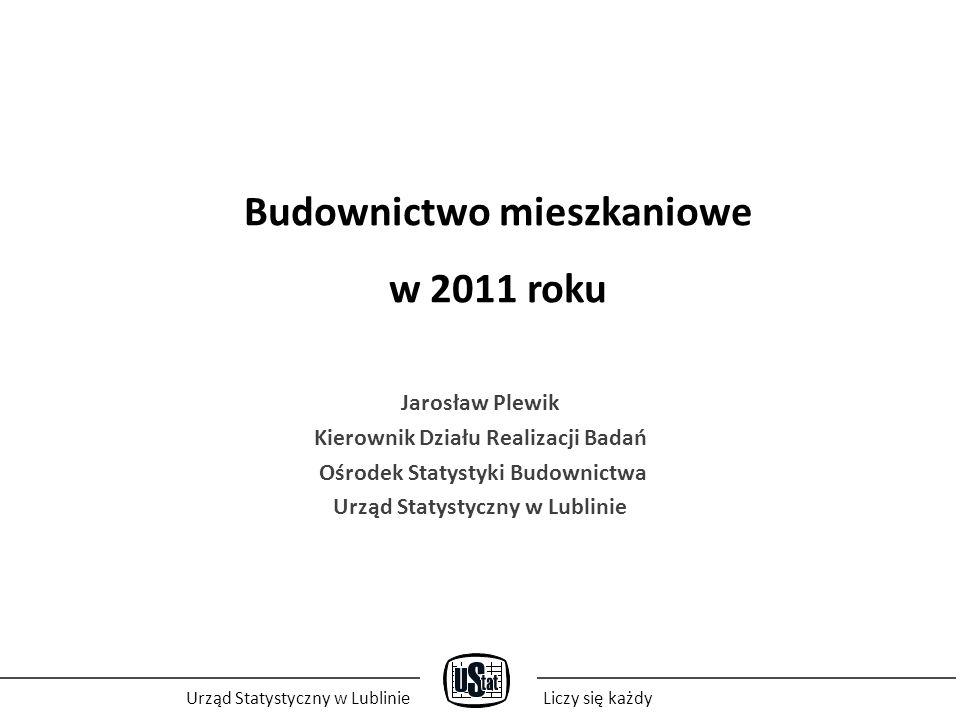 Budownictwo mieszkaniowe w 2011 roku Jarosław Plewik Kierownik Działu Realizacji Badań Ośrodek Statystyki Budownictwa Urząd Statystyczny w Lublinie Liczy się każdy