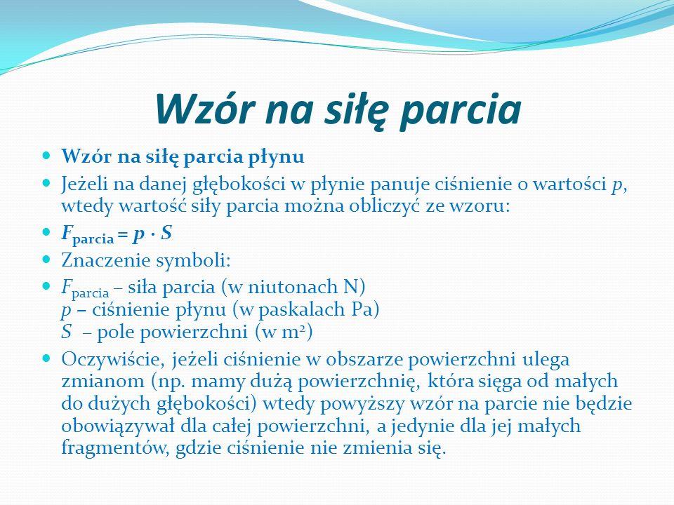 Wzór na siłę parcia Wzór na siłę parcia płynu Jeżeli na danej głębokości w płynie panuje ciśnienie o wartości p, wtedy wartość siły parcia można oblic
