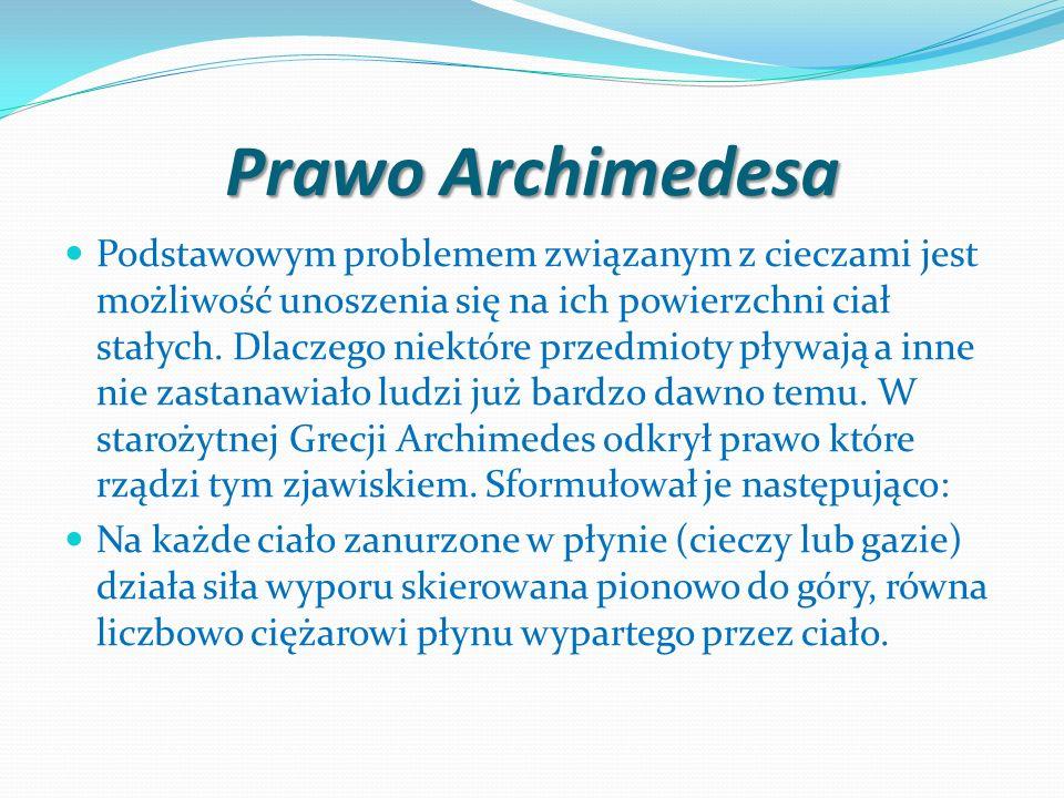 Prawo Archimedesa Podstawowym problemem związanym z cieczami jest możliwość unoszenia się na ich powierzchni ciał stałych. Dlaczego niektóre przedmiot