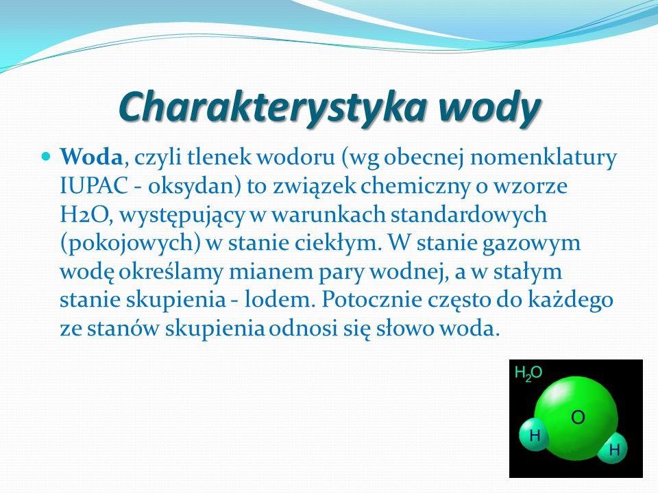 Charakterystyka wody Woda, czyli tlenek wodoru (wg obecnej nomenklatury IUPAC - oksydan) to związek chemiczny o wzorze H2O, występujący w warunkach st