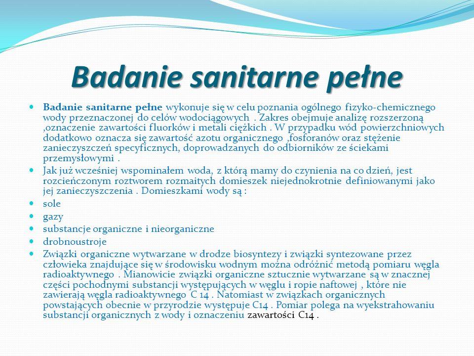 Badanie sanitarne pełne Badanie sanitarne pełne wykonuje się w celu poznania ogólnego fizyko-chemicznego wody przeznaczonej do celów wodociągowych. Za