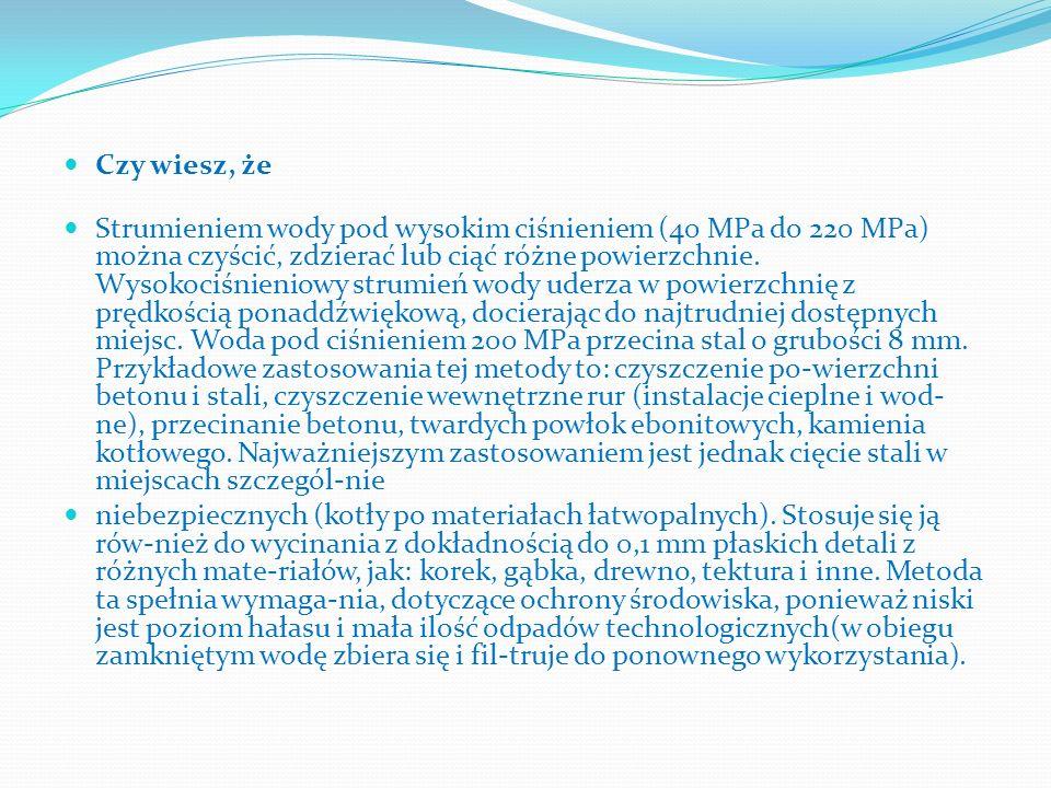 Czy wiesz, że Strumieniem wody pod wysokim ciśnieniem (40 MPa do 220 MPa) można czyścić, zdzierać lub ciąć różne powierzchnie. Wysokociśnieniowy strum
