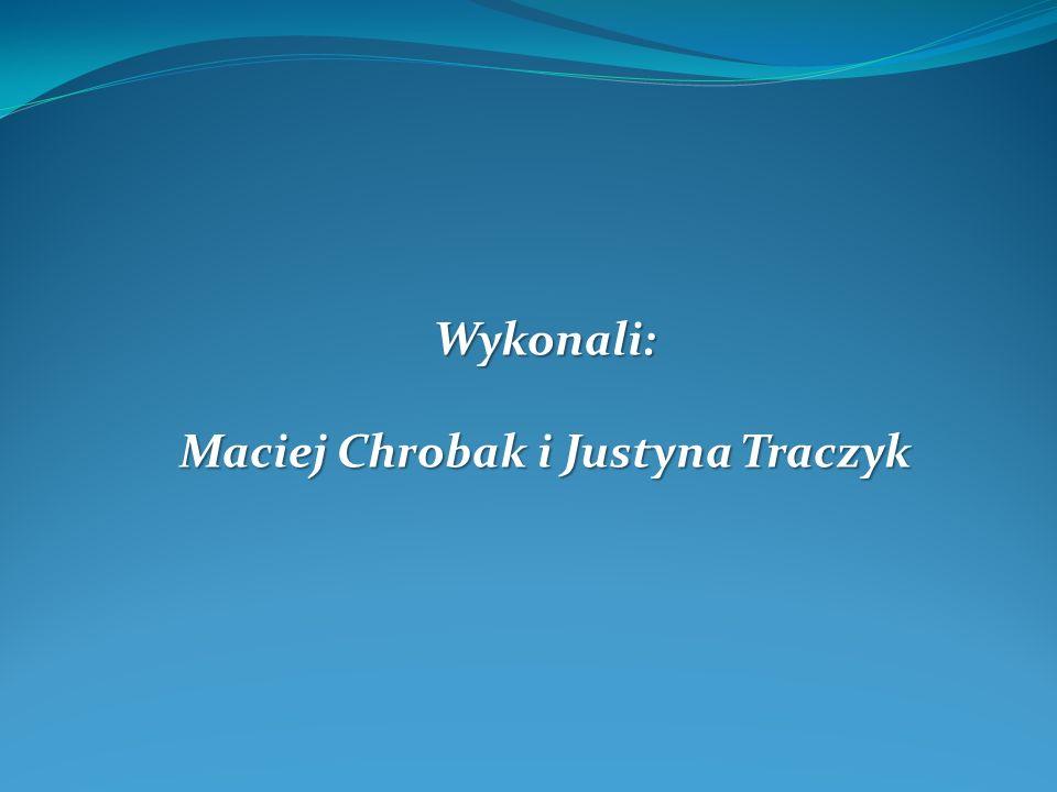 Wykonali: Maciej Chrobak i Justyna Traczyk