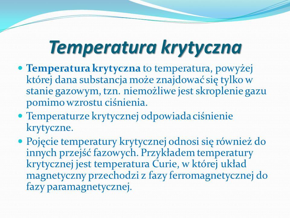 Temperatura krytyczna Temperatura krytyczna to temperatura, powyżej której dana substancja może znajdować się tylko w stanie gazowym, tzn. niemożliwe