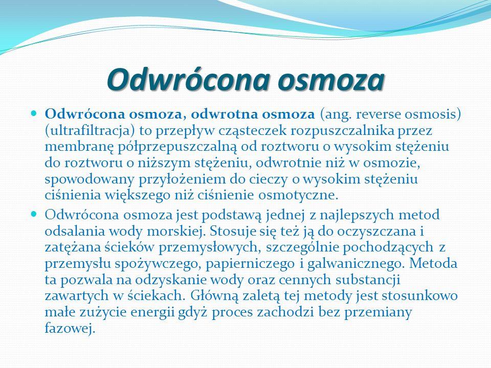 Odwrócona osmoza Odwrócona osmoza, odwrotna osmoza (ang. reverse osmosis) (ultrafiltracja) to przepływ cząsteczek rozpuszczalnika przez membranę półpr
