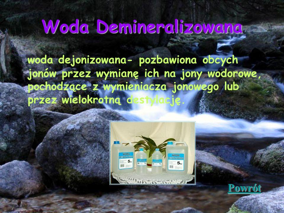Woda Demineralizowana woda dejonizowana- pozbawiona obcych jonów przez wymianę ich na jony wodorowe, pochodzące z wymieniacza jonowego lub przez wielo