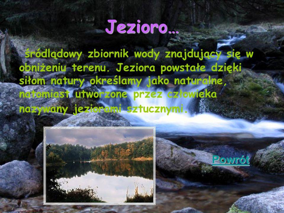 Jezioro… śródlądowy zbiornik wody znajdujący się w obniżeniu terenu. Jeziora powstałe dzięki siłom natury określamy jako naturalne, natomiast utworzon