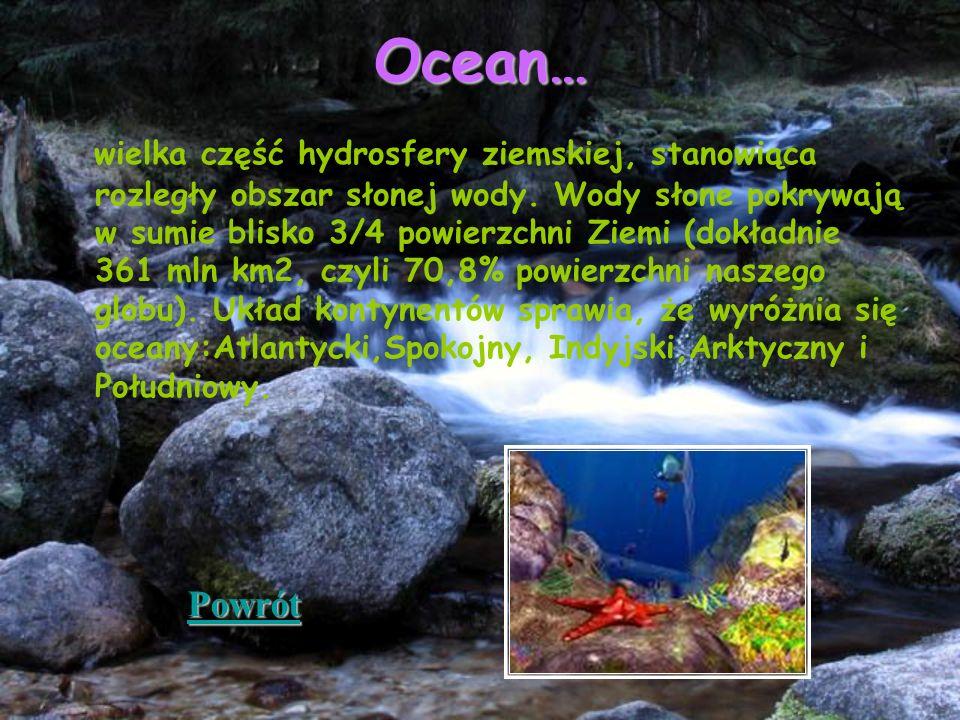 Ocean… wielka część hydrosfery ziemskiej, stanowiąca rozległy obszar słonej wody. Wody słone pokrywają w sumie blisko 3/4 powierzchni Ziemi (dokładnie