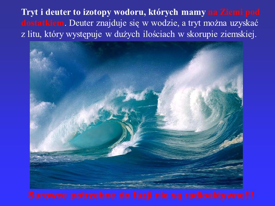 Tryt i deuter to izotopy wodoru, których mamy na Ziemi pod dostatkiem. Deuter znajduje się w wodzie, a tryt można uzyskać z litu, który występuje w du
