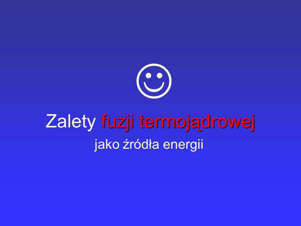fuzji termojądrowej Zalety fuzji termojądrowej jako źródła energii