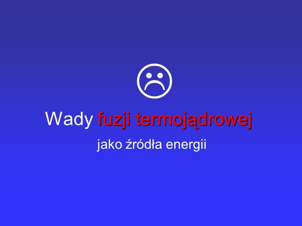 fuzji termojądrowej Wady fuzji termojądrowej jako źródła energii