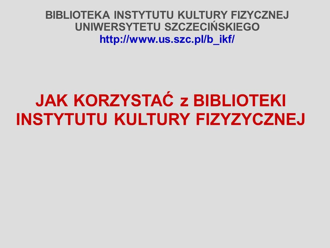BIBLIOTEKA INSTYTUTU KULTURY FIZYCZNEJ UNIWERSYTETU SZCZECIŃSKIEGO http://www.us.szc.pl/b_ikf/ JAK KORZYSTAĆ z BIBLIOTEKI INSTYTUTU KULTURY FIZYZYCZNE