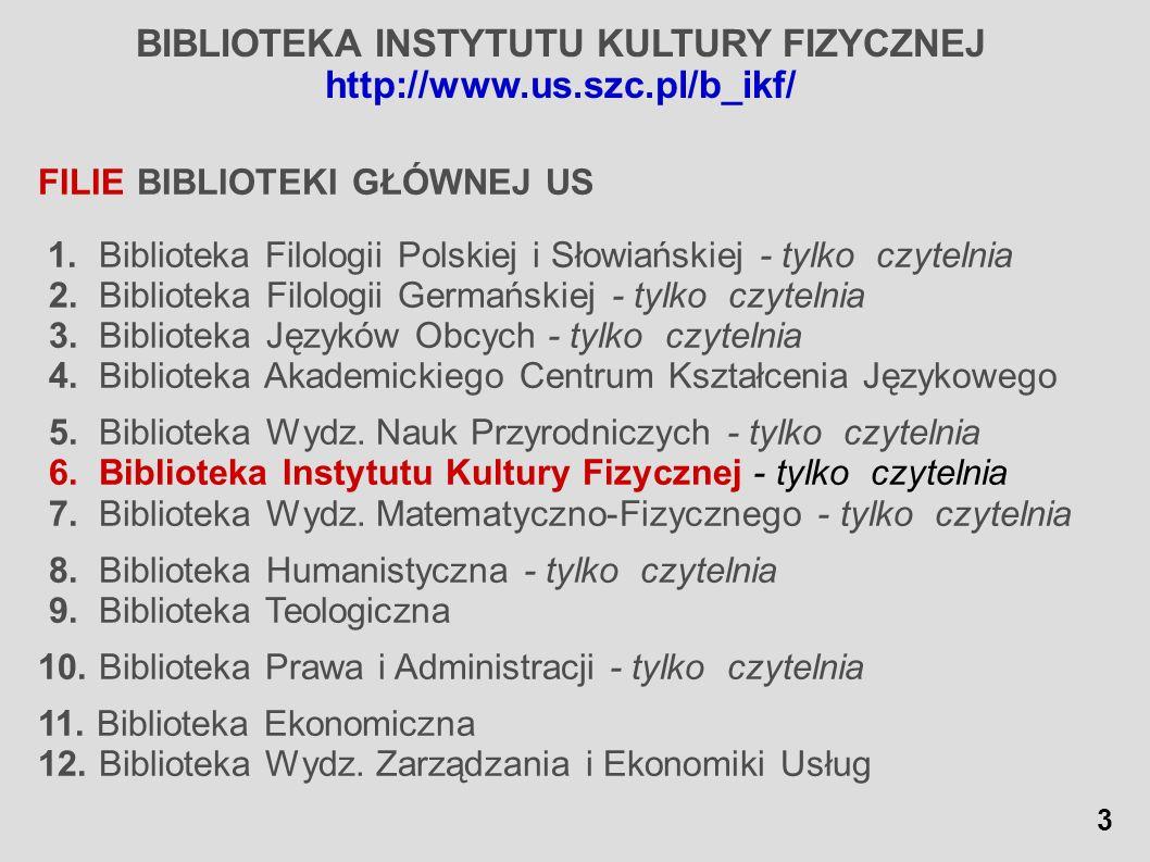 BIBLIOTEKA INSTYTUTU KULTURY FIZYCZNEJ http://www.us.szc.pl/b_ikf/ FILIE BIBLIOTEKI GŁÓWNEJ US 1. Biblioteka Filologii Polskiej i Słowiańskiej - tylko
