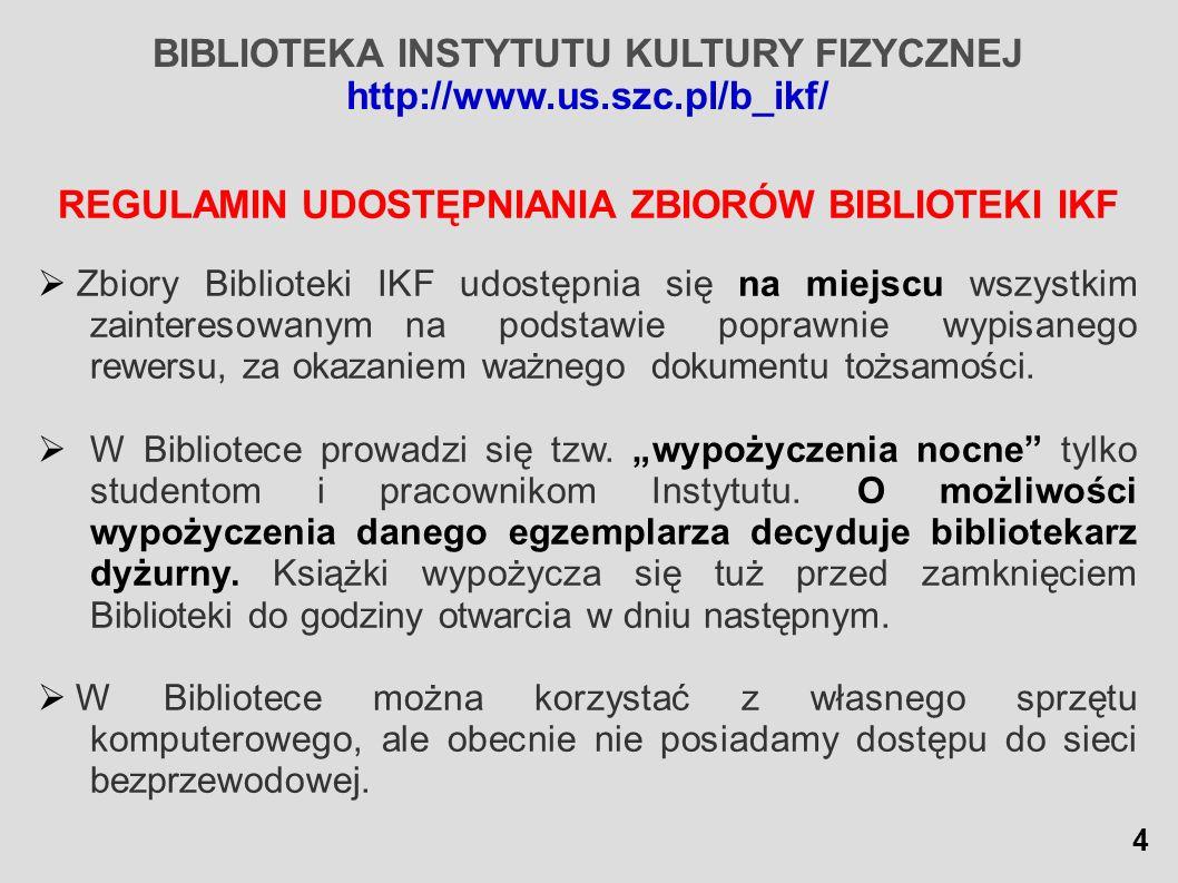 BIBLIOTEKA INSTYTUTU KULTURY FIZYCZNEJ http://www.us.szc.pl/b_ikf/ REGULAMIN UDOSTĘPNIANIA ZBIORÓW BIBLIOTEKI IKF Zbiory Biblioteki IKF udostępnia się