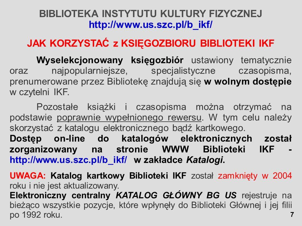 BIBLIOTEKA INSTYTUTU KULTURY FIZYCZNEJ http://www.us.szc.pl/b_ikf/ cd.- JAK KORZYSTAĆ Z KSIĘGOZBIORU BIBLIOTEKI IKF W celu poprawnego wypisania rewersu należy: I.WYSZUKAĆ POZYCJĘ w KATALOGU (znając autora i/lub tytuł) elektronicznym – wyszukiwanie proste lub zaawansowane kartkowym alfabetycznym (pozycje wydane przed 1993 r.) – – wyszukiwanie wgnazwiska autora książki wg tytułu książki/czasopisma Sygnatura, która wskazuje, że dana pozycja znajduje się w Bibliotece IKF posiada oznaczenie: WF., WFc., niekiedy M.