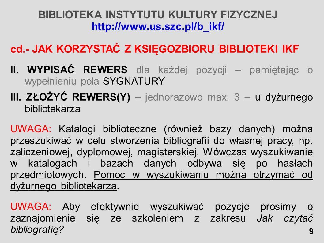 BIBLIOTEKA INSTYTUTU KULTURY FIZYCZNEJ http://www.us.szc.pl/b_ikf/ cd.- JAK KORZYSTAĆ Z KSIĘGOZBIORU BIBLIOTEKI IKF II. WYPISAĆ REWERS dla każdej pozy