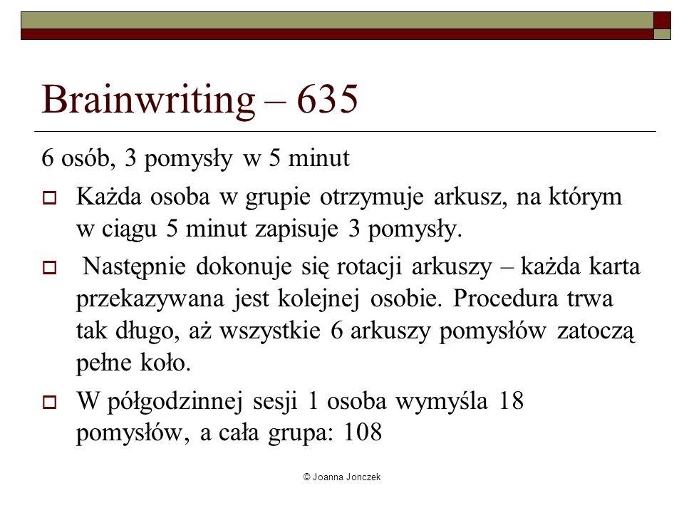 © Joanna Jonczek Brainwriting – 635 6 osób, 3 pomysły w 5 minut Każda osoba w grupie otrzymuje arkusz, na którym w ciągu 5 minut zapisuje 3 pomysły. N