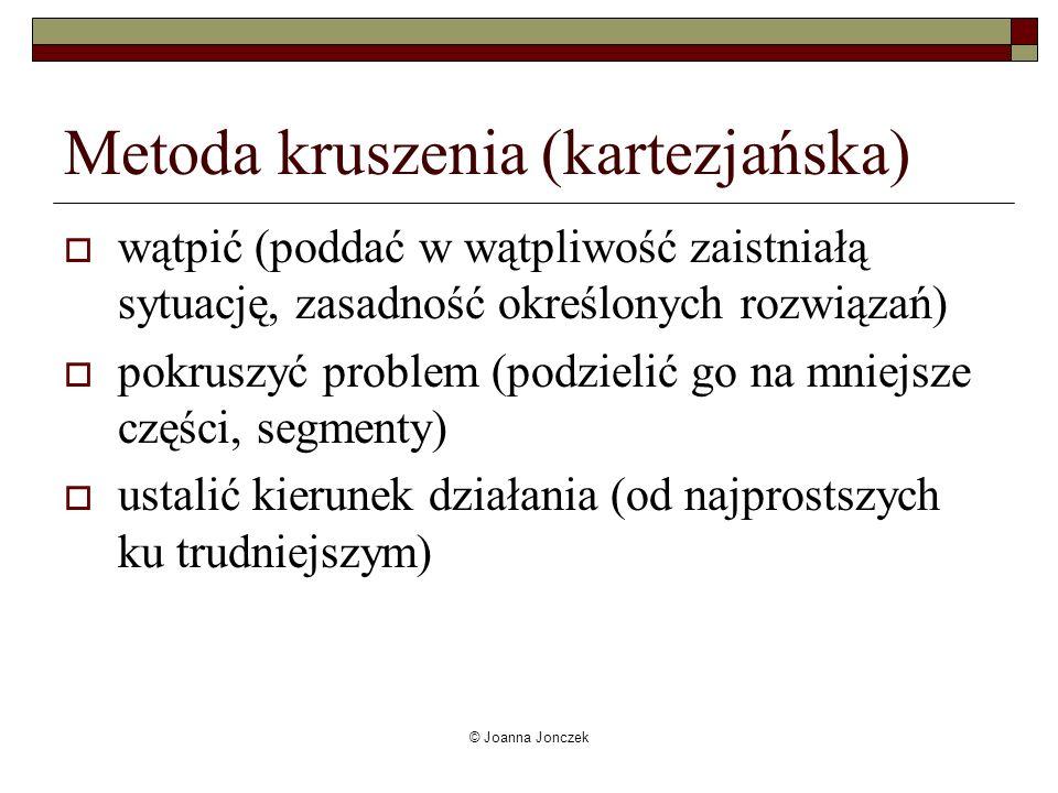 © Joanna Jonczek Metoda kruszenia (kartezjańska) wątpić (poddać w wątpliwość zaistniałą sytuację, zasadność określonych rozwiązań) pokruszyć problem (