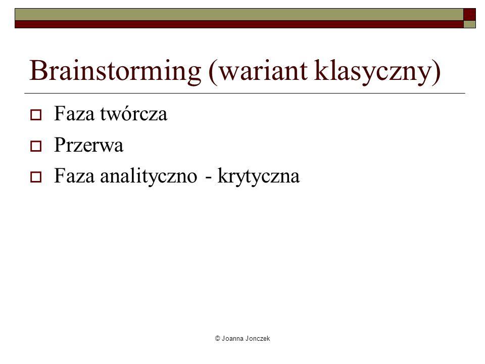 © Joanna Jonczek Brainstorming (wariant klasyczny) Faza twórcza Przerwa Faza analityczno - krytyczna